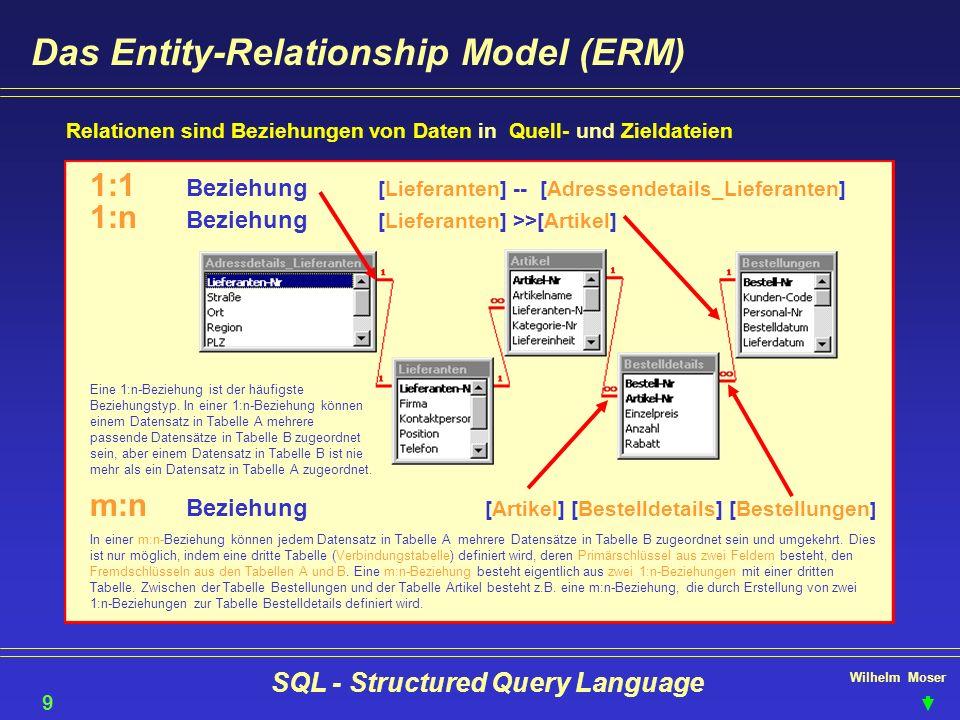 Wilhelm Moser SQL - Structured Query Language Das Entity-Relationship Model (ERM) Relationen sind Beziehungen von Daten in Quell- und Zieldateien 9 1: