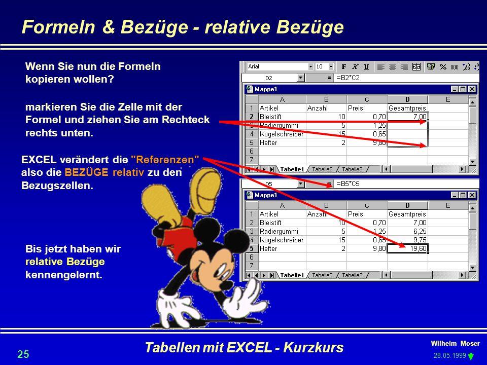 Wilhelm Moser 28.05.1999 Tabellen mit EXCEL - Kurzkurs 25 Formeln & Bezüge - relative Bezüge Wenn Sie nun die Formeln kopieren wollen? markieren Sie d