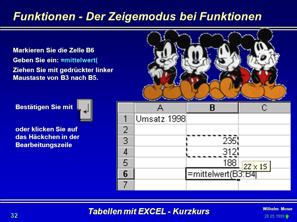 Wilhelm Moser 28.05.1999 Tabellen mit EXCEL - Kurzkurs 32 Funktionen - Der Zeigemodus bei Funktionen Markieren Sie die Zelle B6 Geben Sie ein: =mittel