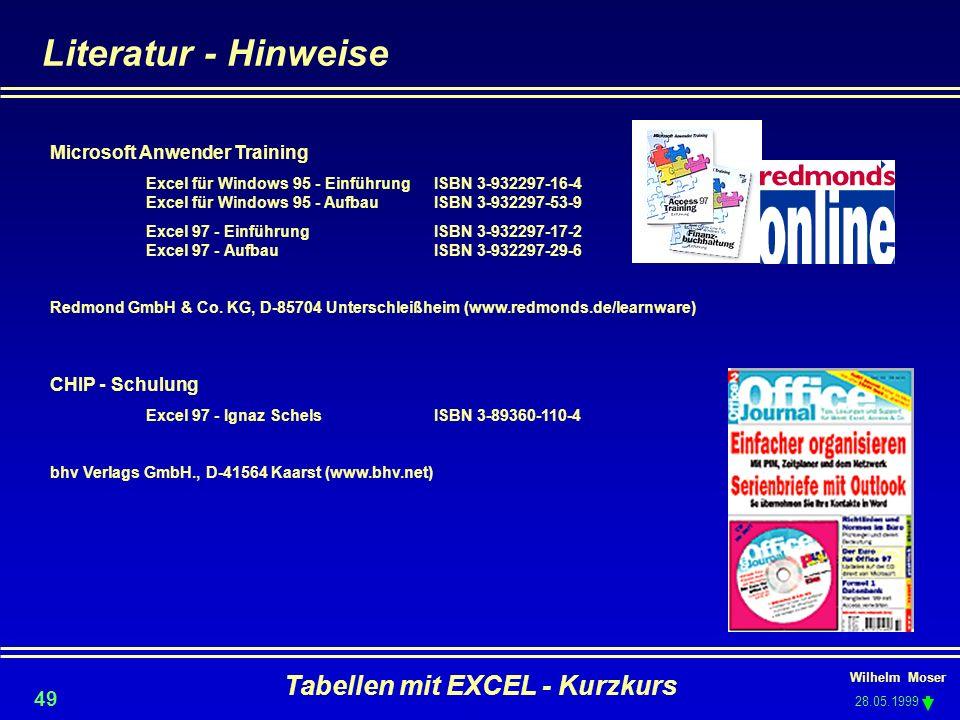 Wilhelm Moser 28.05.1999 Tabellen mit EXCEL - Kurzkurs 49 Literatur - Hinweise Microsoft Anwender Training Excel für Windows 95 - EinführungISBN 3-932