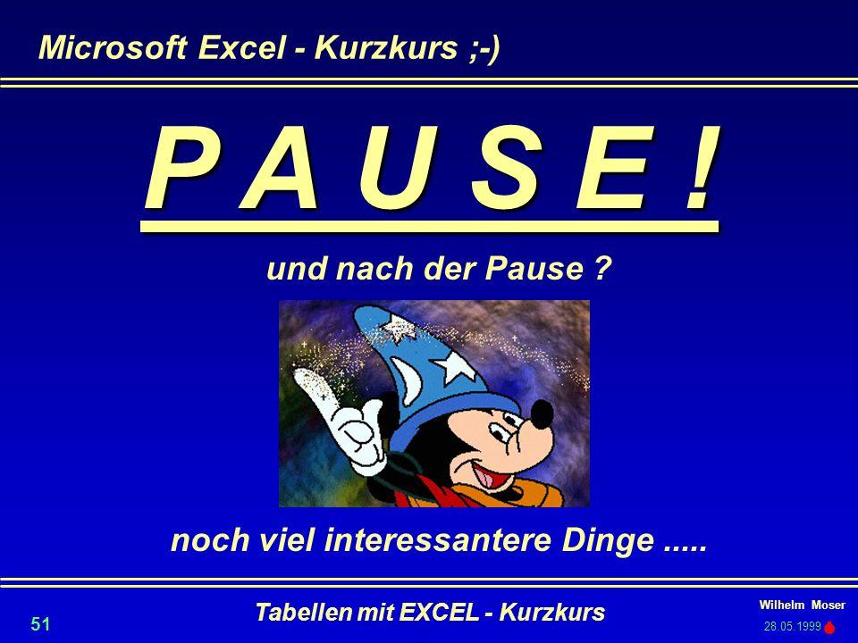 Wilhelm Moser 28.05.1999 Tabellen mit EXCEL - Kurzkurs 51 Microsoft Excel - Kurzkurs ;-) P A U S E ! und nach der Pause ? noch viel interessantere Din