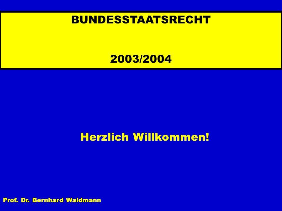 BUNDESSTAATSRECHT 2003/2004 Herzlich Willkommen! Prof. Dr. Bernhard Waldmann