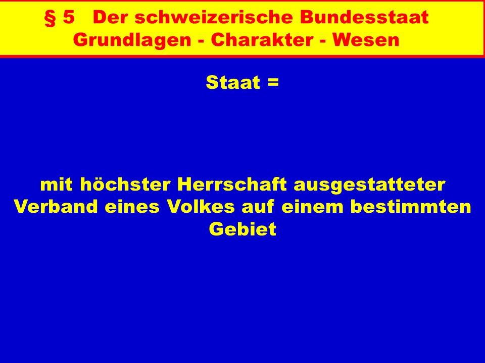 § 5Der schweizerische Bundesstaat Grundlagen - Charakter - Wesen I. Voraussetzungen der Existenz eines Staates Staatsgebiet Staatsvolk Staatsgewalt St