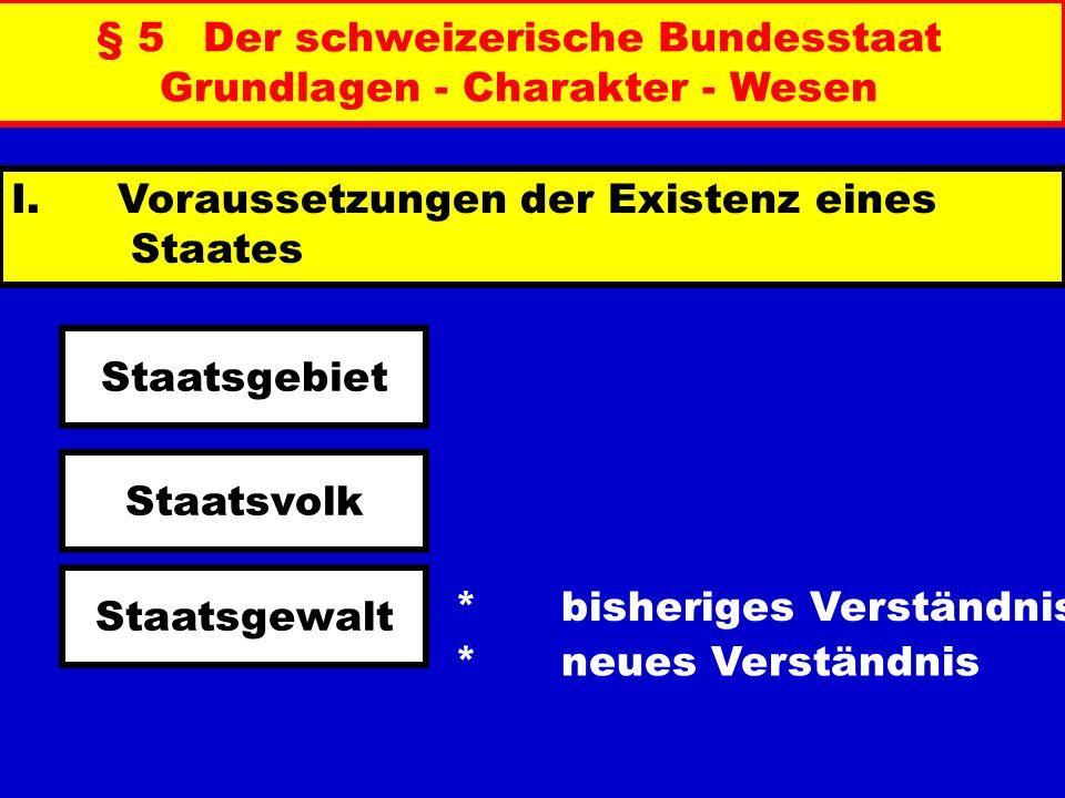 § 5Der schweizerische Bundesstaat Grundlagen - Charakter - Wesen I. Voraussetzungen der Existenz eines Staates *bisheriges Verständnis *neues Verständ