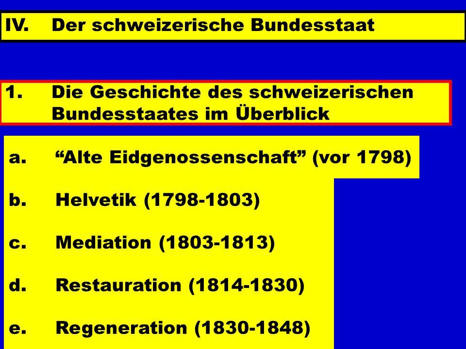 IV. Der schweizerische Bundesstaat 1.Die Geschichte des schweizerischen Bundesstaates im Überblick a.Alte Eidgenossenschaft (vor 1798) b.Helvetik (179