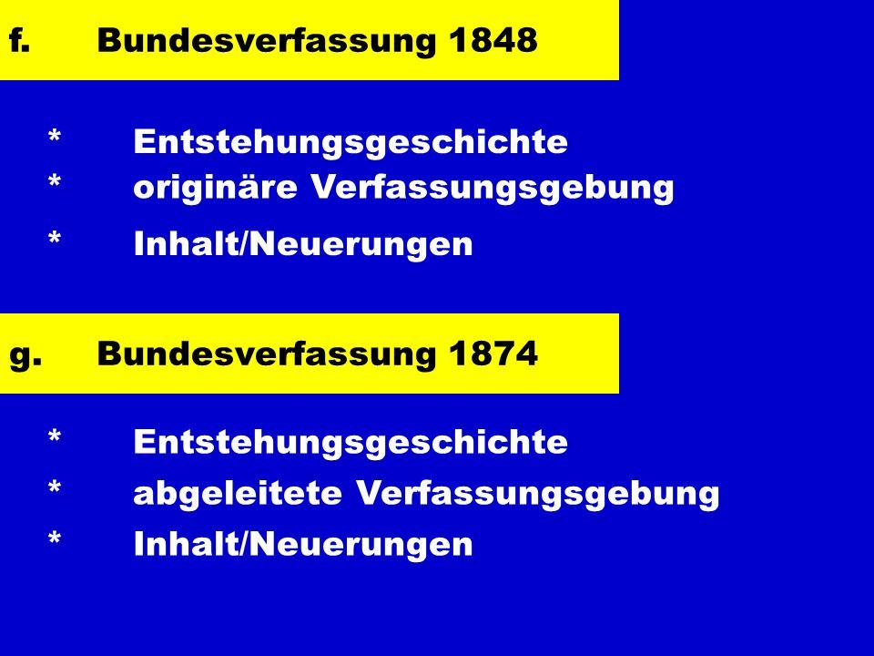 f.Bundesverfassung 1848 * Entstehungsgeschichte * originäre Verfassungsgebung * Inhalt/Neuerungen g.Bundesverfassung 1874 * Entstehungsgeschichte * ab