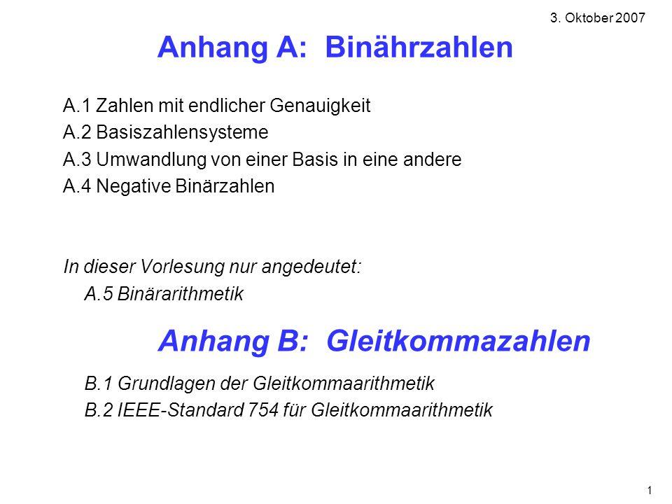 1 Anhang A: Binährzahlen A.1 Zahlen mit endlicher Genauigkeit A.2 Basiszahlensysteme A.3 Umwandlung von einer Basis in eine andere A.4 Negative Binärzahlen In dieser Vorlesung nur angedeutet: A.5 Binärarithmetik 3.