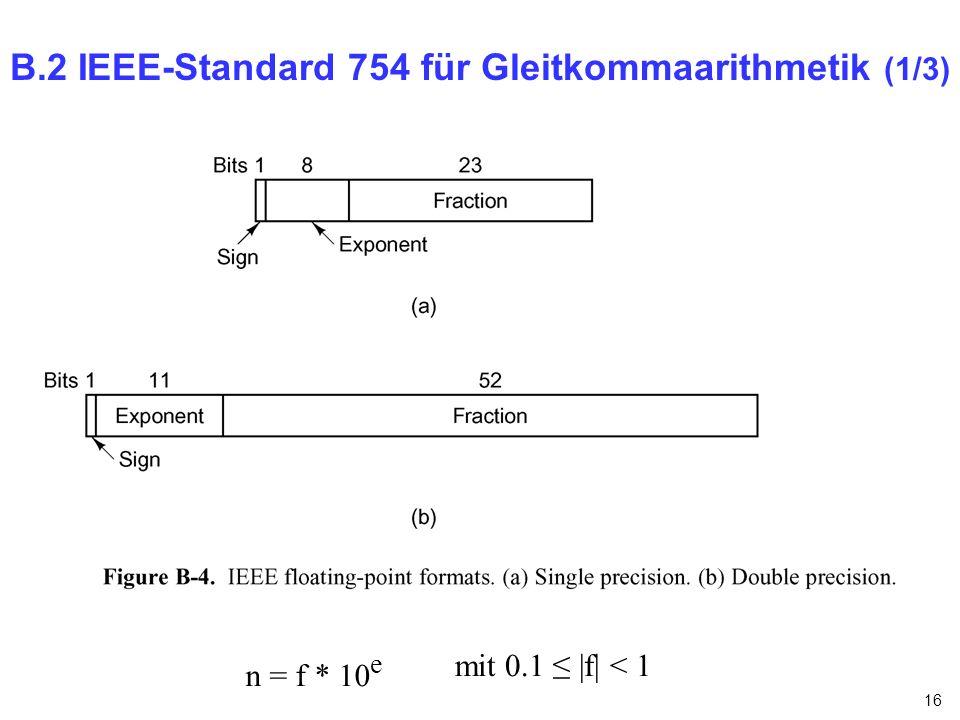 16 B.2 IEEE-Standard 754 für Gleitkommaarithmetik (1/3) n = f * 10 e mit 0.1 |f| < 1