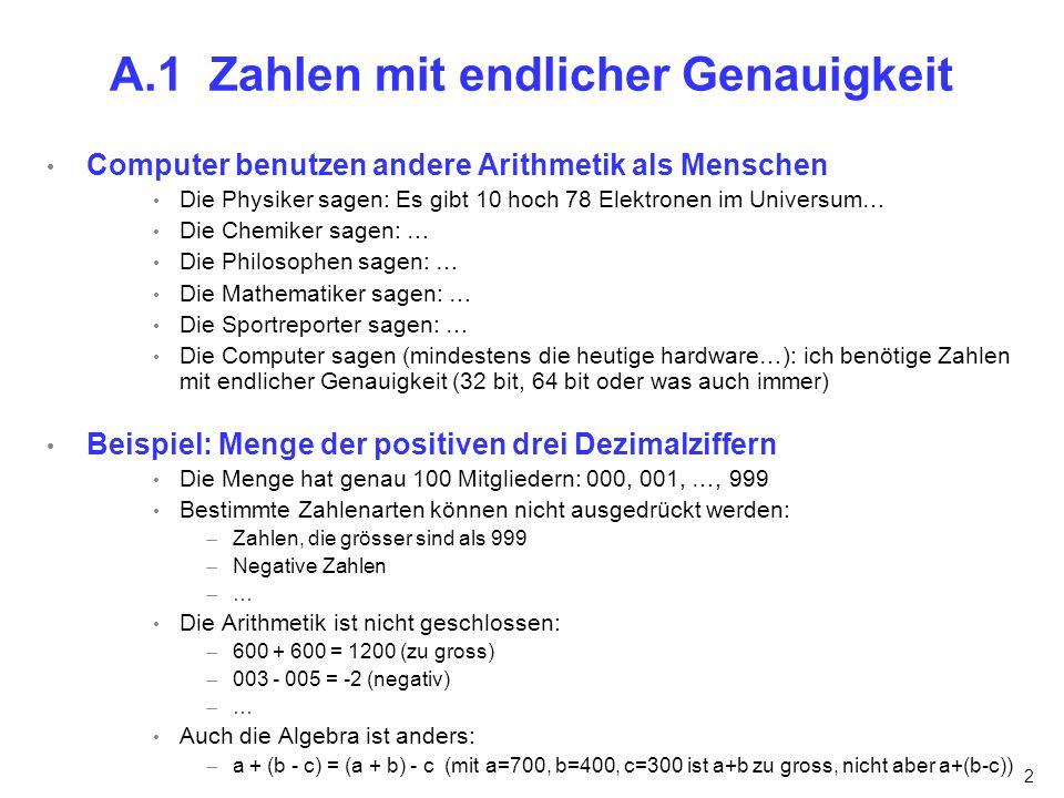2 A.1 Zahlen mit endlicher Genauigkeit Computer benutzen andere Arithmetik als Menschen Die Physiker sagen: Es gibt 10 hoch 78 Elektronen im Universum