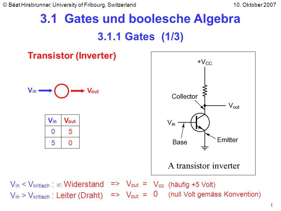 2 V in V out 01 10 3.1.1 Gates (2/3) Inverter Gate Beispiele Elementare digitale Schaltungen nennt man Gates NAND GateNOR Gate V1V1 V2V2 V out 00 01 10 11 V1V1 V2V2 00 01 10 11 Hint: V in = 0 : Widerstand V in = 1 : Leiter (Draht) 1 1 1 0 1 0 0 0