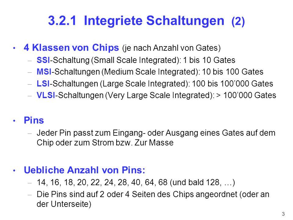 3 3.2.1 Integriete Schaltungen (2) 4 Klassen von Chips (je nach Anzahl von Gates) SSI-Schaltung (Small Scale Integrated): 1 bis 10 Gates MSI-Schaltung