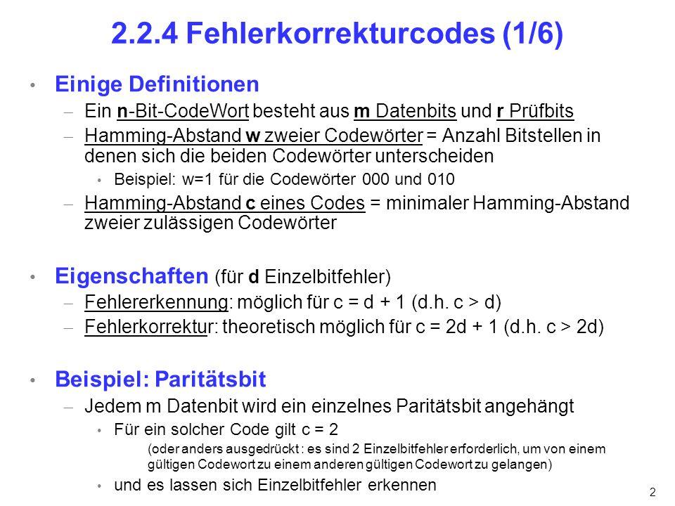 2 2.2.4 Fehlerkorrekturcodes (1/6) Einige Definitionen Ein n-Bit-CodeWort besteht aus m Datenbits und r Prüfbits Hamming-Abstand w zweier Codewörter = Anzahl Bitstellen in denen sich die beiden Codewörter unterscheiden Beispiel: w=1 für die Codewörter 000 und 010 Hamming-Abstand c eines Codes = minimaler Hamming-Abstand zweier zulässigen Codewörter Eigenschaften (für d Einzelbitfehler) Fehlererkennung: möglich für c = d + 1 (d.h.