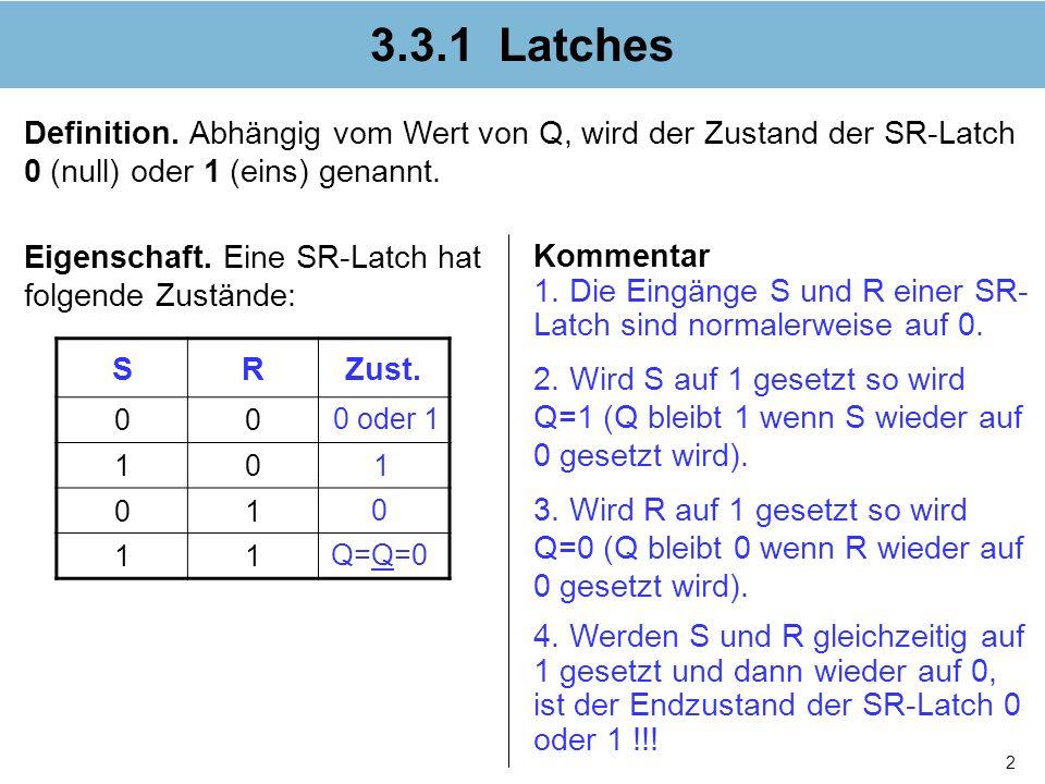 2 3.3.1 Latches Definition. Abhängig vom Wert von Q, wird der Zustand der SR-Latch 0 (null) oder 1 (eins) genannt. SRZust. 00 10 01 11 Kommentar 1. Di