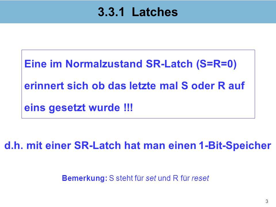 3 3.3.1 Latches Eine im Normalzustand SR-Latch (S=R=0) erinnert sich ob das letzte mal S oder R auf eins gesetzt wurde !!! d.h. mit einer SR-Latch hat