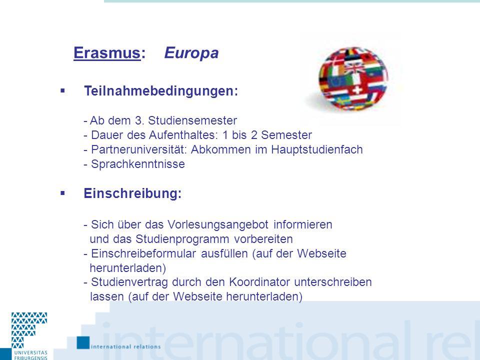 Erasmus: Europa Teilnahmebedingungen: - Ab dem 3. Studiensemester - Dauer des Aufenthaltes: 1 bis 2 Semester - Partneruniversität: Abkommen im Hauptst