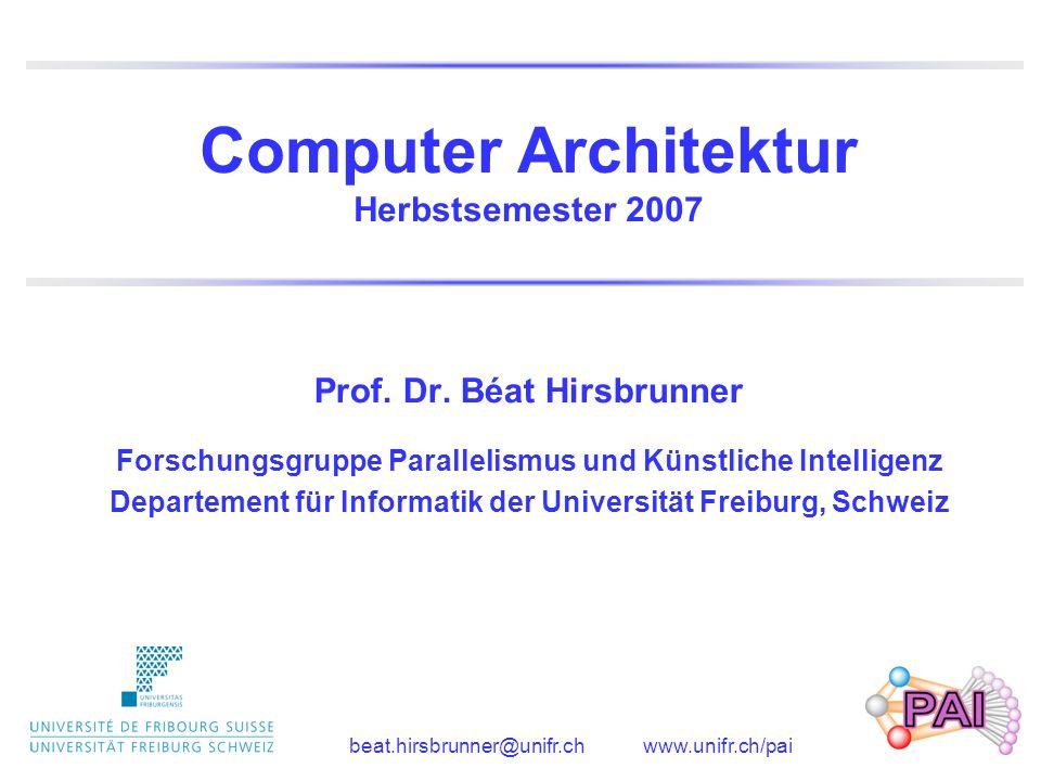 Computer Architektur Herbstsemester 2007 Prof. Dr. Béat Hirsbrunner Forschungsgruppe Parallelismus und Künstliche Intelligenz Departement für Informat