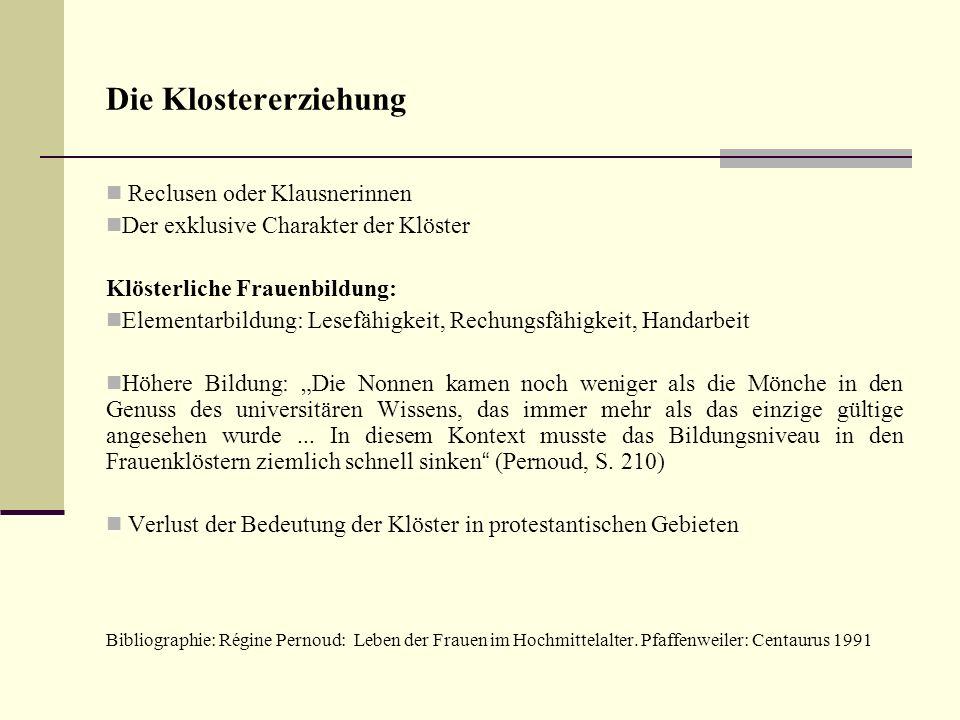 Die Klostererziehung Reclusen oder Klausnerinnen Der exklusive Charakter der Klöster Klösterliche Frauenbildung: Elementarbildung: Lesefähigkeit, Rech