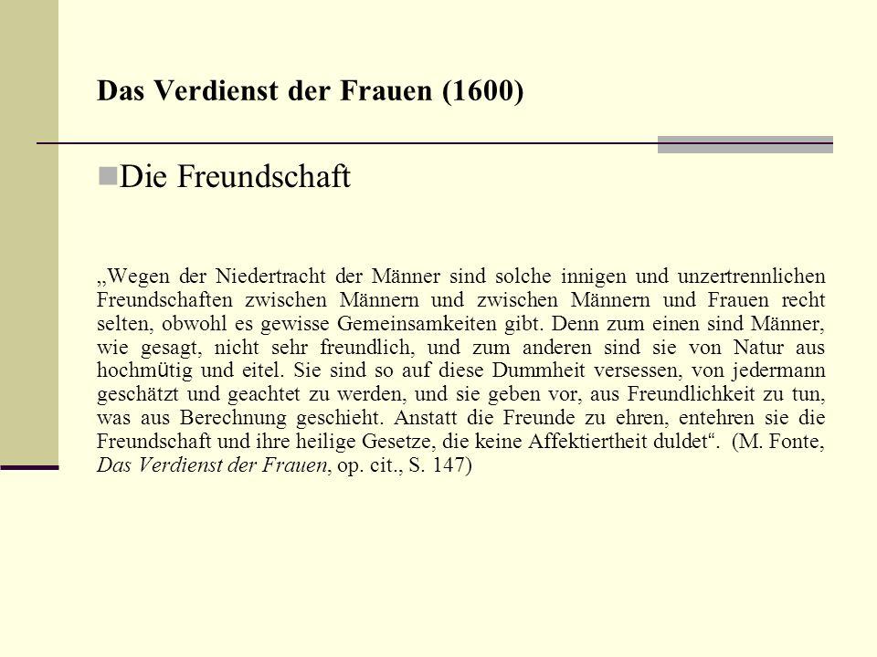 Das Verdienst der Frauen (1600) Die Freundschaft Wegen der Niedertracht der Männer sind solche innigen und unzertrennlichen Freundschaften zwischen Mä
