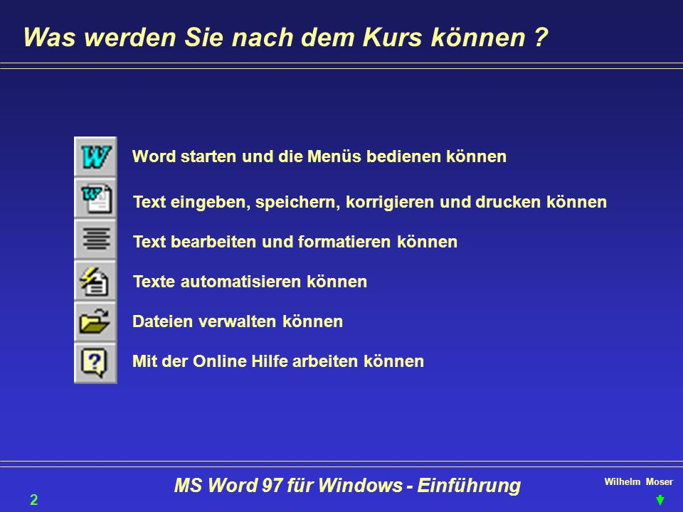 Wilhelm Moser MS Word 97 für Windows - Einführung Was werden Sie nach dem Kurs können ? Word starten und die Menüs bedienen können Text eingeben, spei