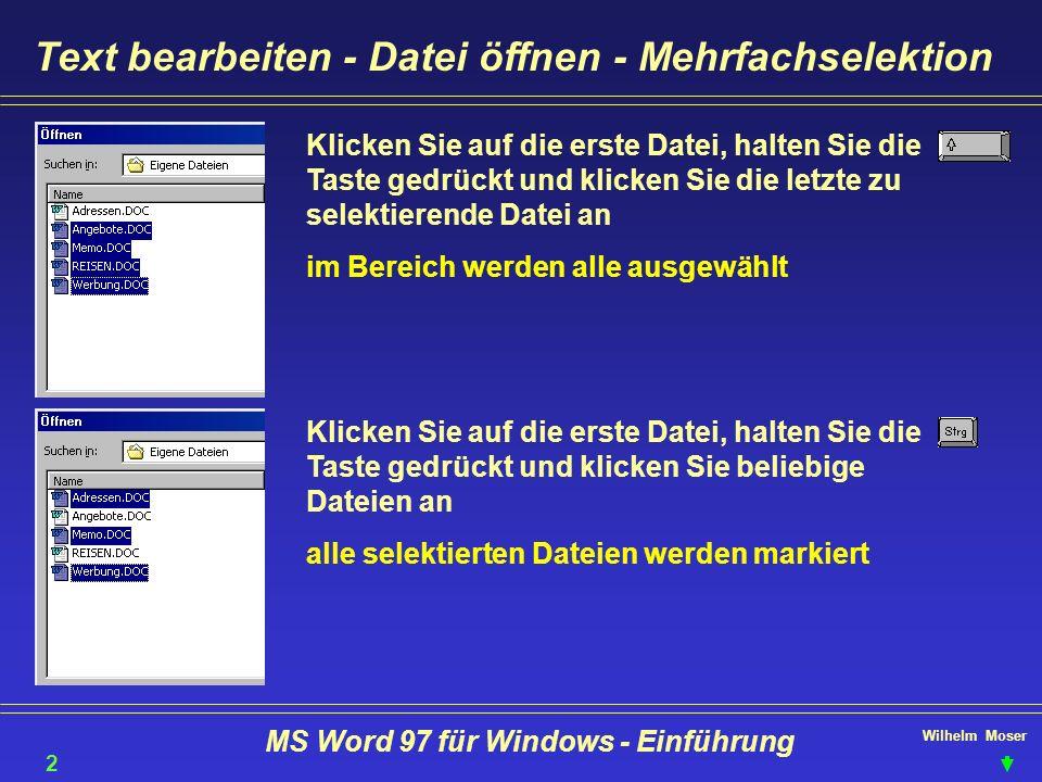 Wilhelm Moser MS Word 97 für Windows - Einführung Text bearbeiten - Datei öffnen - Mehrfachselektion Klicken Sie auf die erste Datei, halten Sie die T