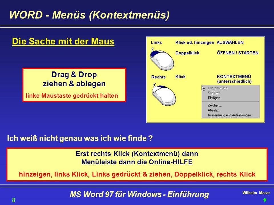 Wilhelm Moser MS Word 97 für Windows - Einführung Text bearbeiten - ersetzen Menü bearbeiten - ersetzen oder + Mit Ersetzen gelangen Sie zu jedem einzelnen Begriff > Alle ersetzen Sonstiges & Format je nach selektiertem Eingabefeld werden die Begriffe in suchen nach: oder Ersetzen durch: eingefügt Tip: Auswahl mit + dem Zeichen, das mit einem UNTERSTRICH gekennzeichnet ist 29 Je nach Anwendbarkeit der Befehle wird das Menü Sonstiges interaktiv angepasst.