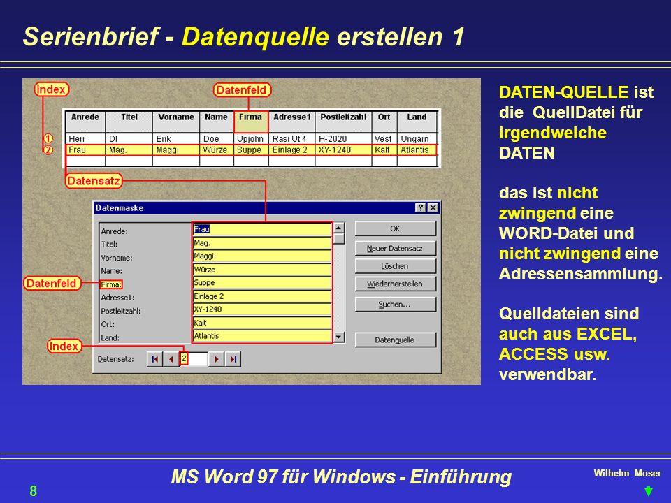 Wilhelm Moser MS Word 97 für Windows - Einführung Serienbrief - Datenquelle erstellen 1 DATEN-QUELLE ist die QuellDatei für irgendwelche DATEN das ist
