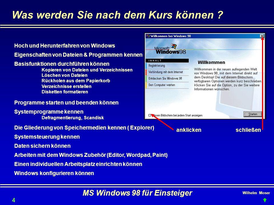 Wilhelm Moser MS Windows 98 für Einsteiger Was werden Sie nach dem Kurs können ? Hoch und Herunterfahren von Windows Einen individuellen Arbeitsplatz