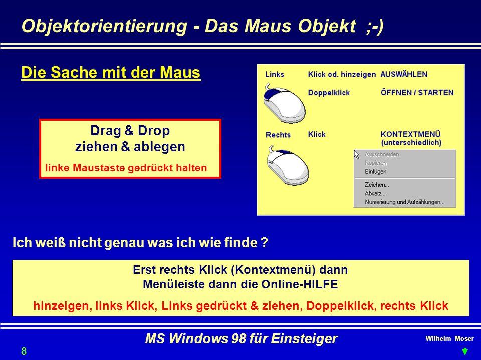 Wilhelm Moser MS Windows 98 für Einsteiger Die Tastatur Hochgestellte Zeichen oder Großschreibung auf der Tastatur erhalten Sie mit + Taste 9 Feststellen (Großschreibung) können Sie mit Aktion abbrechen Tabulator oder Shift-Tab Tabulator oder Feld vor-zurück + + Zeichen löschen F1 - üblich als Hilfe Umschaltung Cursor/Ziffernfunktionenmeistens programmspezifisch