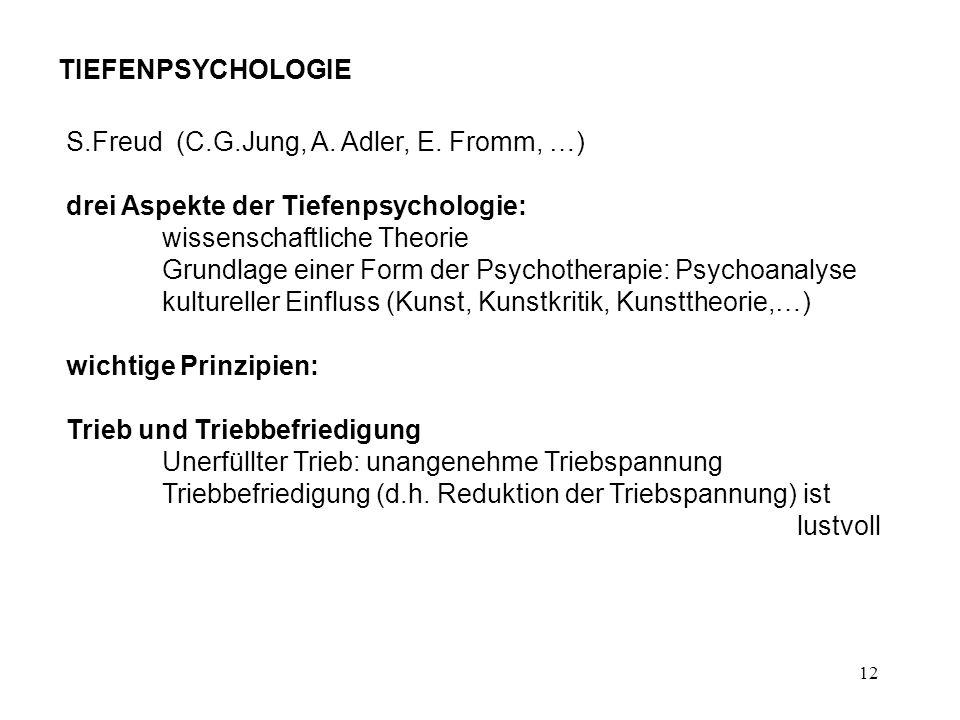 12 TIEFENPSYCHOLOGIE S.Freud (C.G.Jung, A. Adler, E. Fromm, …) drei Aspekte der Tiefenpsychologie: wissenschaftliche Theorie Grundlage einer Form der