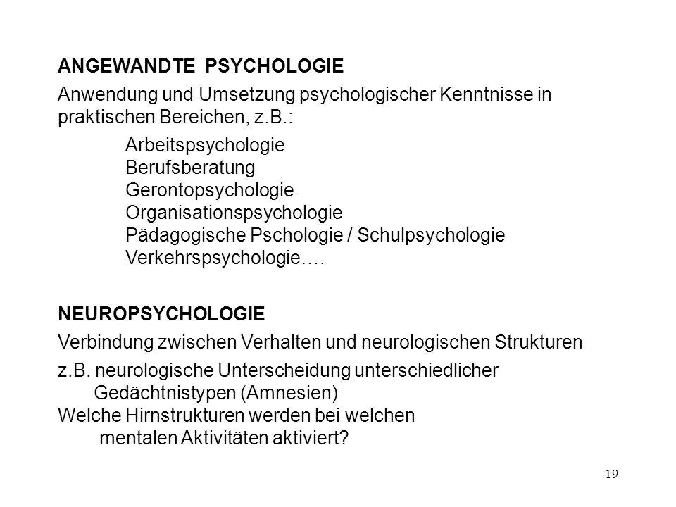 19 ANGEWANDTE PSYCHOLOGIE Anwendung und Umsetzung psychologischer Kenntnisse in praktischen Bereichen, z.B.: Arbeitspsychologie Berufsberatung Geronto