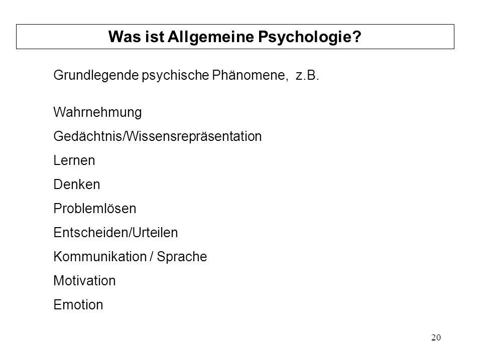 20 Was ist Allgemeine Psychologie? Grundlegende psychische Phänomene, z.B. Wahrnehmung Gedächtnis/Wissensrepräsentation Lernen Denken Problemlösen Ent