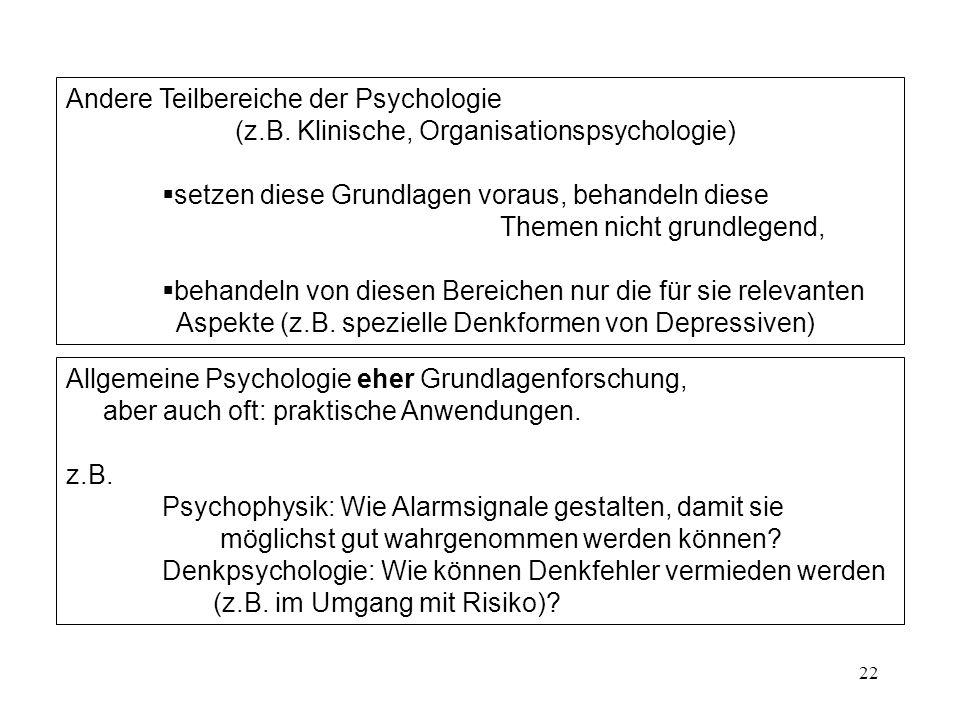 22 Andere Teilbereiche der Psychologie (z.B. Klinische, Organisationspsychologie) setzen diese Grundlagen voraus, behandeln diese Themen nicht grundle