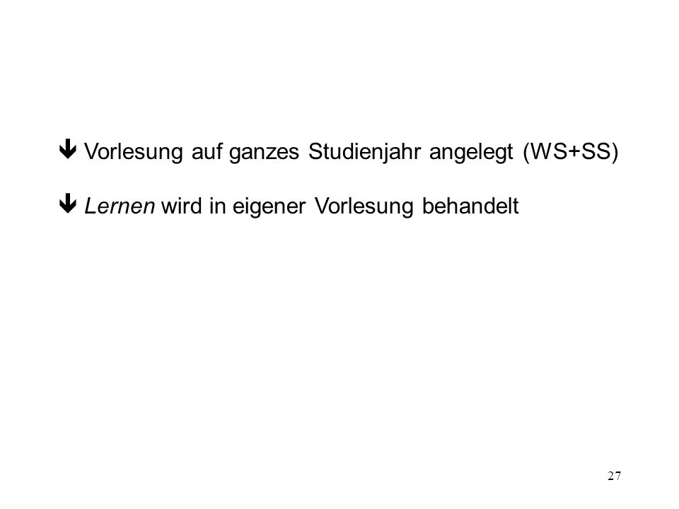 27 Vorlesung auf ganzes Studienjahr angelegt (WS+SS) Lernen wird in eigener Vorlesung behandelt