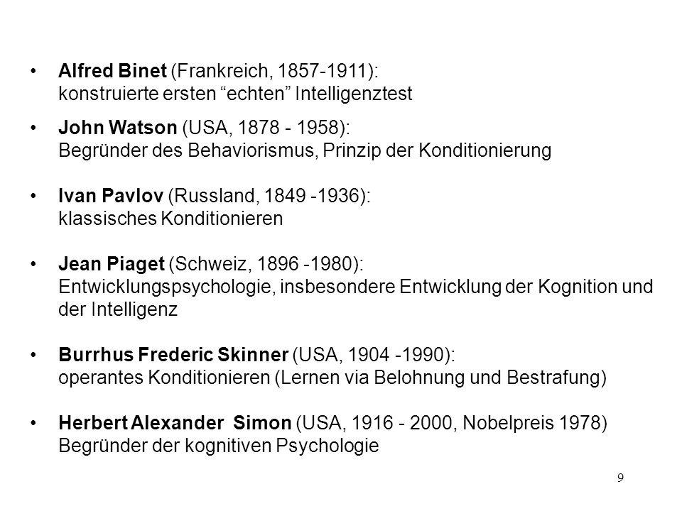 9 Alfred Binet (Frankreich, 1857 1911): konstruierte ersten echten Intelligenztest John Watson (USA, 1878 - 1958): Begründer des Behaviorismus, Prinzi