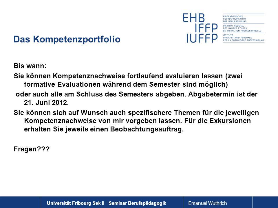Emanuel Wüthrich Universität Fribourg Sek II Seminar Berufspädagogik Das Kompetenzportfolio Bis wann: Sie können Kompetenznachweise fortlaufend evalui