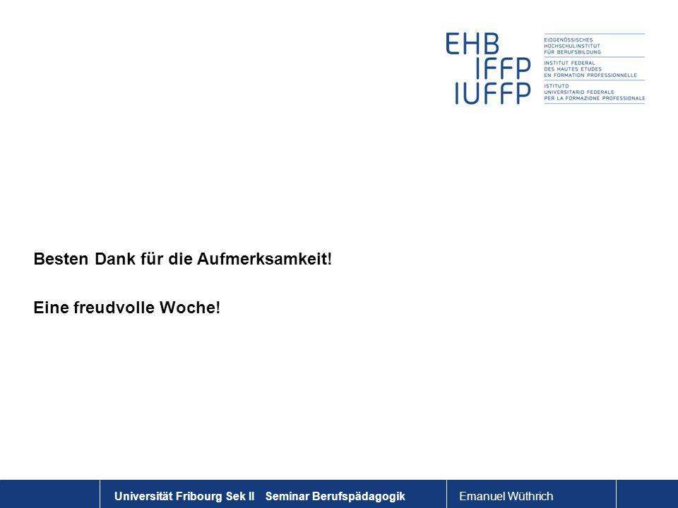 Emanuel Wüthrich Universität Fribourg Sek II Seminar Berufspädagogik Besten Dank für die Aufmerksamkeit! Eine freudvolle Woche!