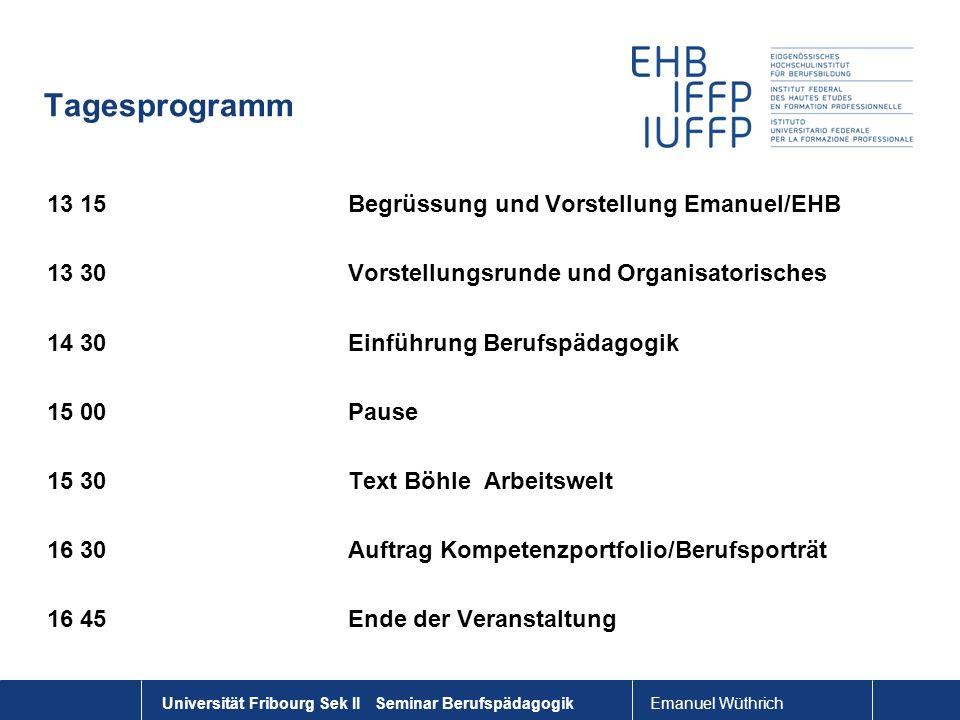 Universität Fribourg Sek II Seminar Berufspädagogik Tagesprogramm 13 15Begrüssung und Vorstellung Emanuel/EHB 13 30 Vorstellungsrunde und Organisatori