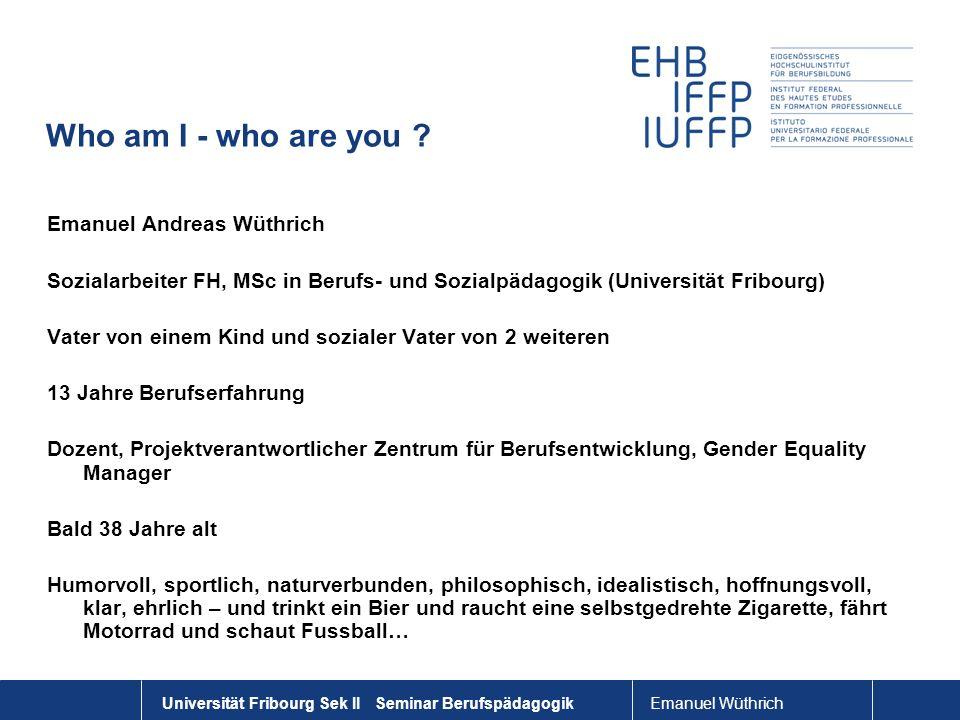 Emanuel Wüthrich Universität Fribourg Sek II Seminar Berufspädagogik Who am I - who are you ? Emanuel Andreas Wüthrich Sozialarbeiter FH, MSc in Beruf