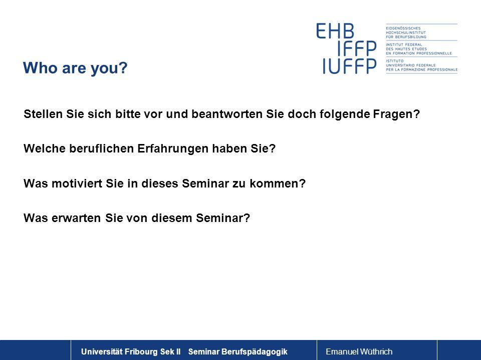 Emanuel Wüthrich Universität Fribourg Sek II Seminar Berufspädagogik Who are you? Stellen Sie sich bitte vor und beantworten Sie doch folgende Fragen?