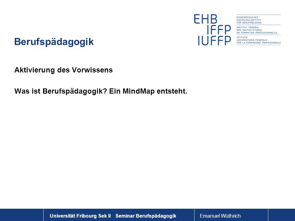 Emanuel Wüthrich Universität Fribourg Sek II Seminar Berufspädagogik Berufspädagogik Aktivierung des Vorwissens Was ist Berufspädagogik? Ein MindMap e