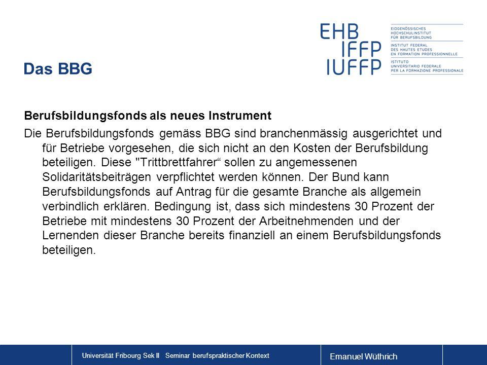 Emanuel Wüthrich Universität Fribourg Sek II Seminar berufspraktischer Kontext Das BBG Berufsbildungsfonds als neues Instrument Die Berufsbildungsfonds gemäss BBG sind branchenmässig ausgerichtet und für Betriebe vorgesehen, die sich nicht an den Kosten der Berufsbildung beteiligen.
