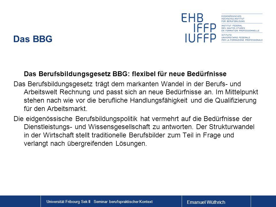 Emanuel Wüthrich Universität Fribourg Sek II Seminar berufspraktischer Kontext Das BBG Das Berufsbildungsgesetz BBG: flexibel für neue Bedürfnisse Das Berufsbildungsgesetz trägt dem markanten Wandel in der Berufs- und Arbeitswelt Rechnung und passt sich an neue Bedürfnisse an.