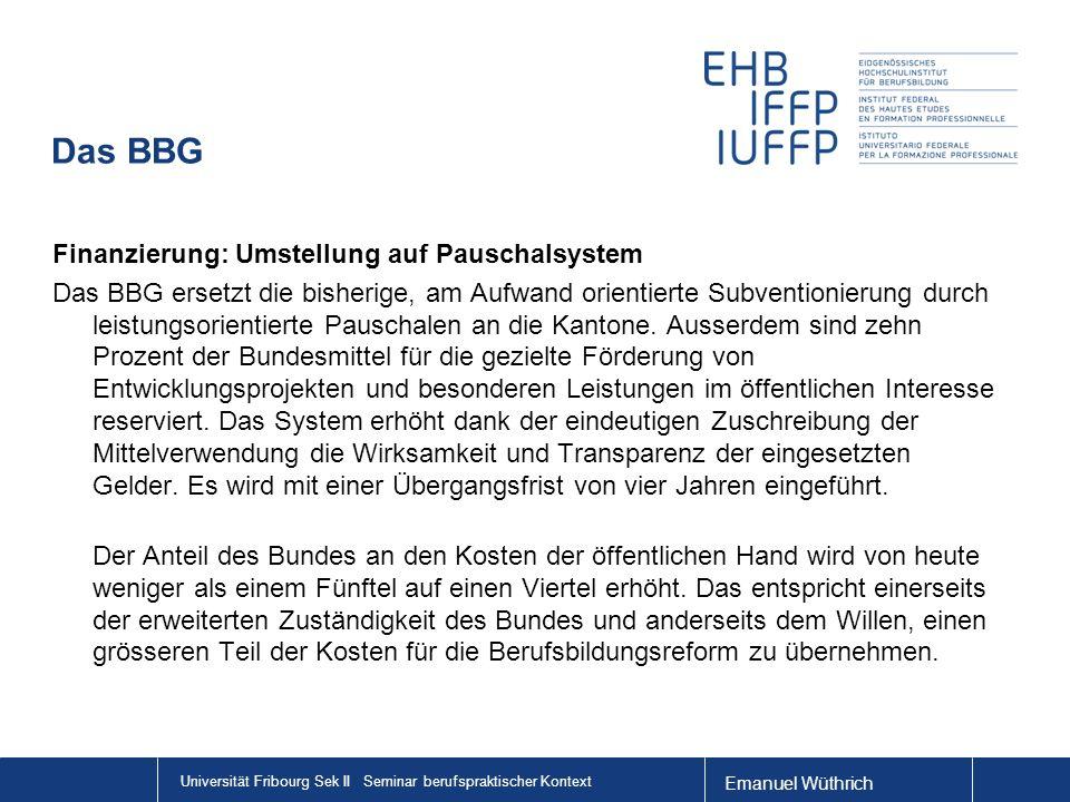 Emanuel Wüthrich Universität Fribourg Sek II Seminar berufspraktischer Kontext Das BBG Finanzierung: Umstellung auf Pauschalsystem Das BBG ersetzt die bisherige, am Aufwand orientierte Subventionierung durch leistungsorientierte Pauschalen an die Kantone.
