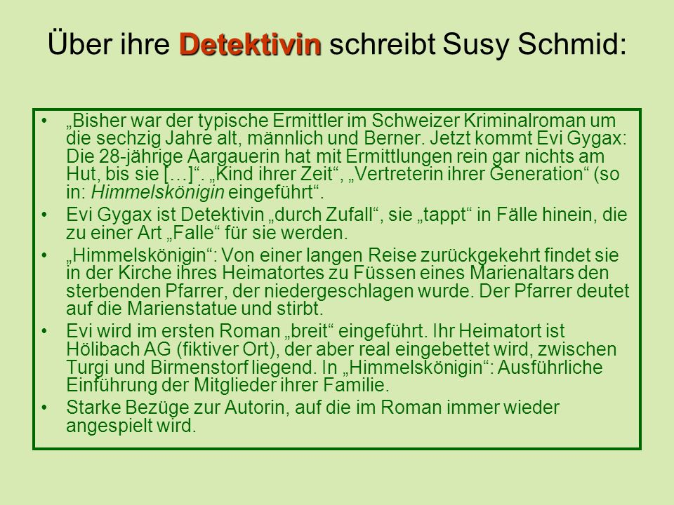 Detektivin Über ihre Detektivin schreibt Susy Schmid: Bisher war der typische Ermittler im Schweizer Kriminalroman um die sechzig Jahre alt, männlich und Berner.