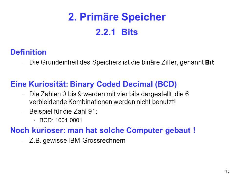 13 2. Primäre Speicher 2.2.1 Bits Definition Die Grundeinheit des Speichers ist die binäre Ziffer, genannt Bit Eine Kuriosität: Binary Coded Decimal (