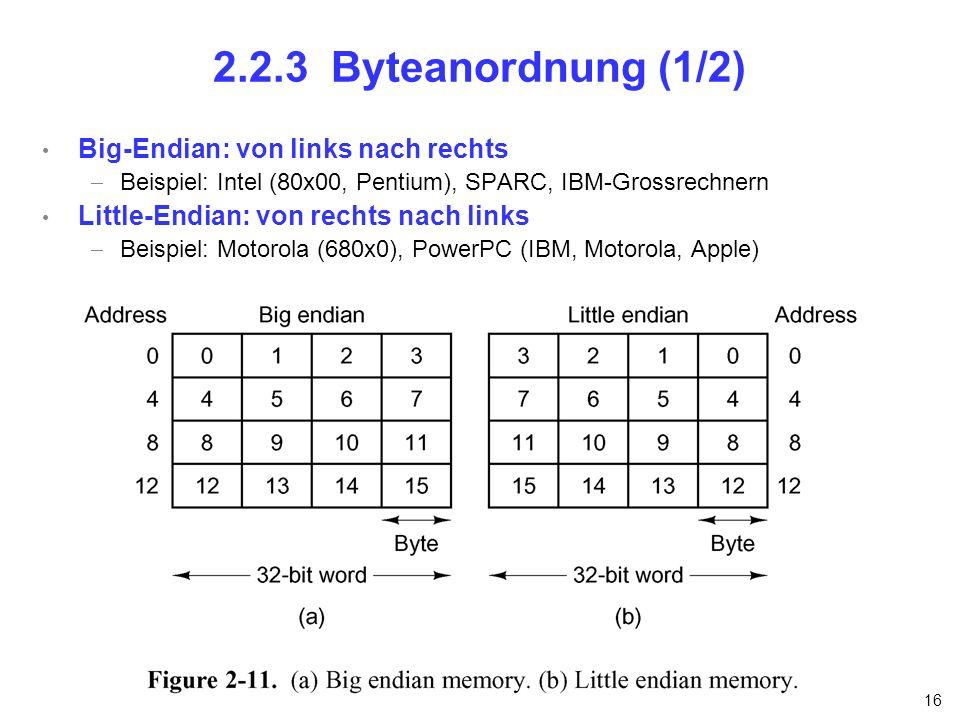 16 2.2.3 Byteanordnung (1/2) Big-Endian: von links nach rechts Beispiel: Intel (80x00, Pentium), SPARC, IBM-Grossrechnern Little-Endian: von rechts na