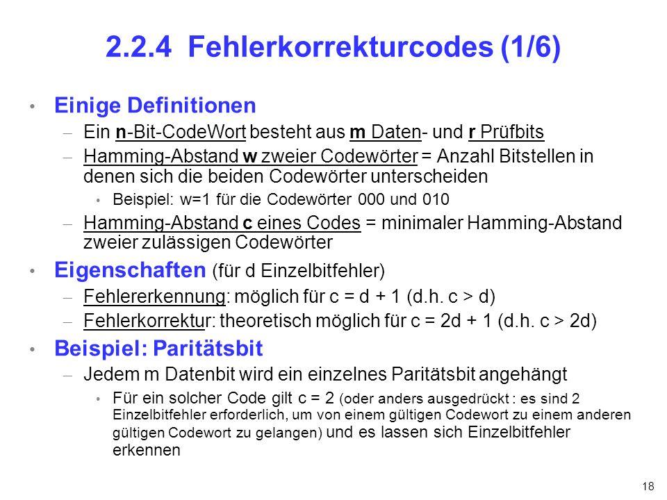 18 2.2.4 Fehlerkorrekturcodes (1/6) Einige Definitionen Ein n-Bit-CodeWort besteht aus m Daten- und r Prüfbits Hamming-Abstand w zweier Codewörter = A