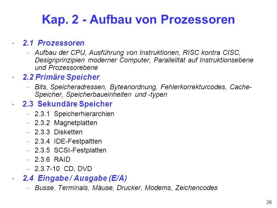 26 Kap. 2 - Aufbau von Prozessoren 2.1 Prozessoren Aufbau der CPU, Ausführung von Instruktionen, RISC kontra CISC, Designprinzipien moderner Computer,