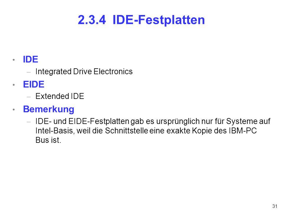 31 2.3.4 IDE-Festplatten IDE Integrated Drive Electronics EIDE Extended IDE Bemerkung IDE- und EIDE-Festplatten gab es ursprünglich nur für Systeme au