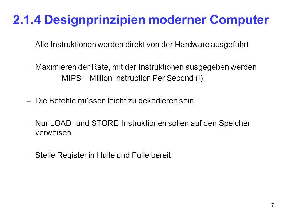 7 2.1.4 Designprinzipien moderner Computer Alle Instruktionen werden direkt von der Hardware ausgeführt Maximieren der Rate, mit der Instruktionen aus